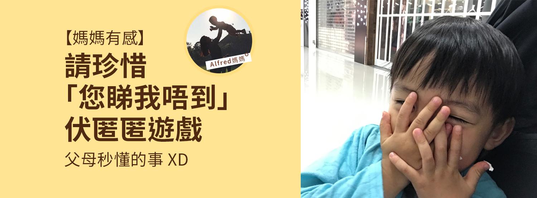 【媽媽有感】請珍惜「您睇我唔到」伏匿匿遊戲。父母秒懂的事 XD by Alfred媽媽